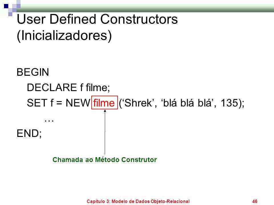 Capítulo 3: Modelo de Dados Objeto-Relacional46 User Defined Constructors (Inicializadores) BEGIN DECLARE f filme; SET f = NEW filme (Shrek, blá blá b