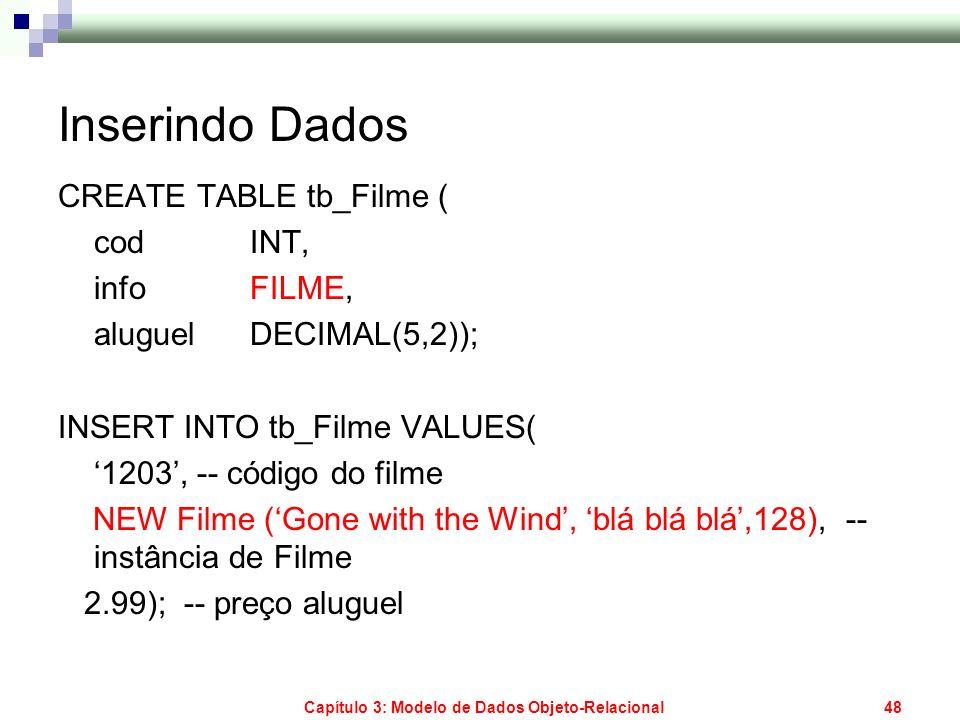 Capítulo 3: Modelo de Dados Objeto-Relacional48 Inserindo Dados CREATE TABLE tb_Filme ( cod INT, info FILME, aluguel DECIMAL(5,2)); INSERT INTO tb_Fil