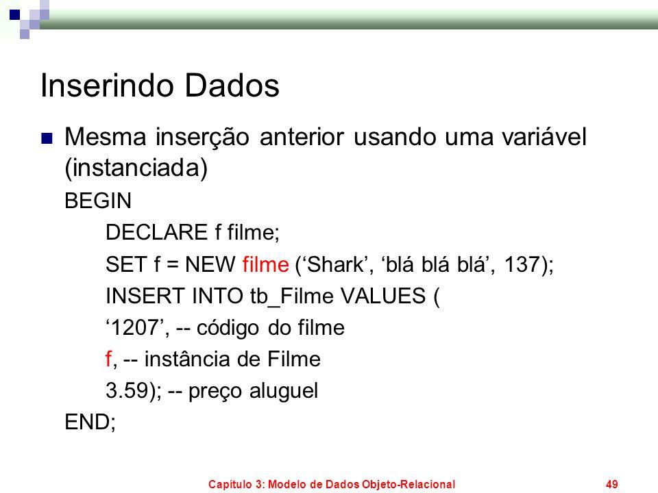 Capítulo 3: Modelo de Dados Objeto-Relacional49 Inserindo Dados Mesma inserção anterior usando uma variável (instanciada) BEGIN DECLARE f filme; SET f
