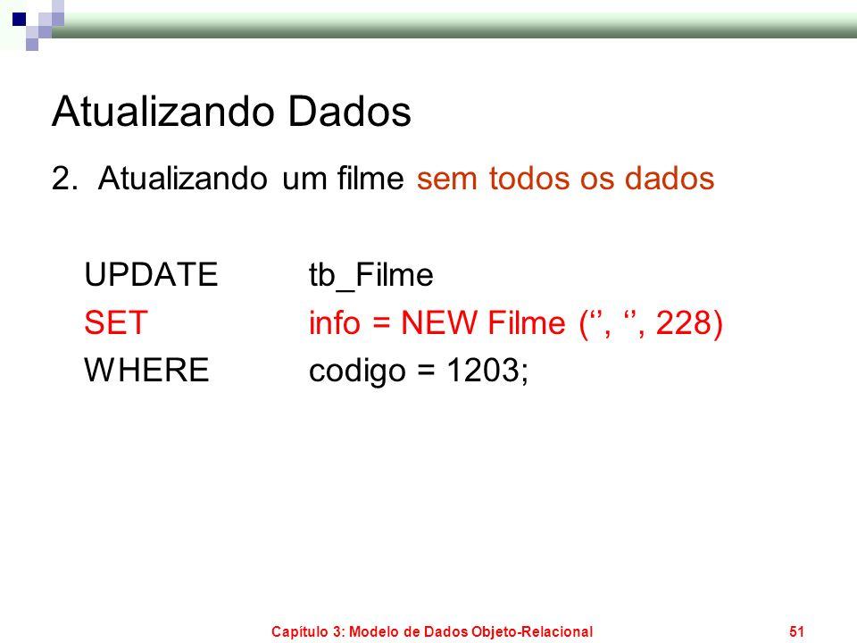Capítulo 3: Modelo de Dados Objeto-Relacional51 Atualizando Dados 2. Atualizando um filme sem todos os dados UPDATE tb_Filme SET info = NEW Filme (,,