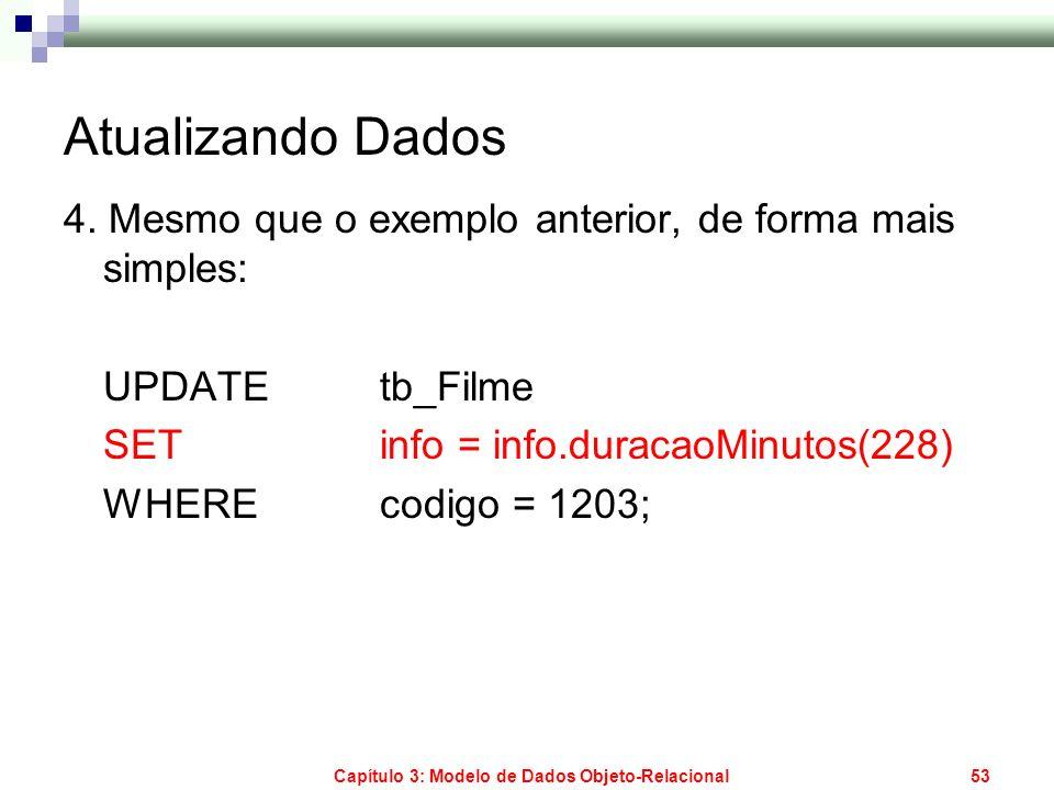 Capítulo 3: Modelo de Dados Objeto-Relacional53 Atualizando Dados 4. Mesmo que o exemplo anterior, de forma mais simples: UPDATE tb_Filme SET info = i