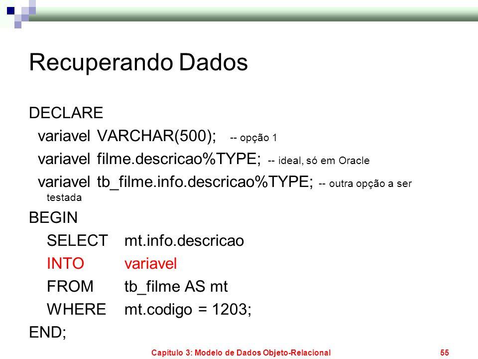 Capítulo 3: Modelo de Dados Objeto-Relacional55 Recuperando Dados DECLARE variavel VARCHAR(500); -- opção 1 variavel filme.descricao%TYPE; -- ideal, s