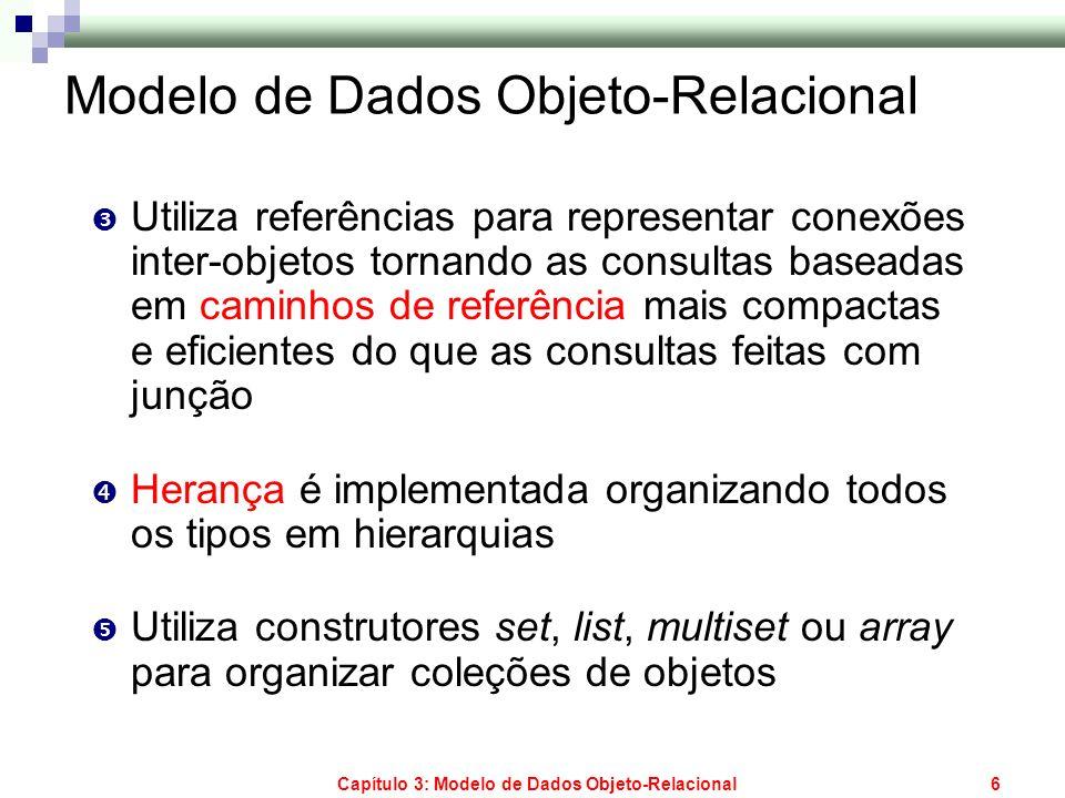 Capítulo 3: Modelo de Dados Objeto-Relacional6 Modelo de Dados Objeto-Relacional Utiliza referências para representar conexões inter-objetos tornando