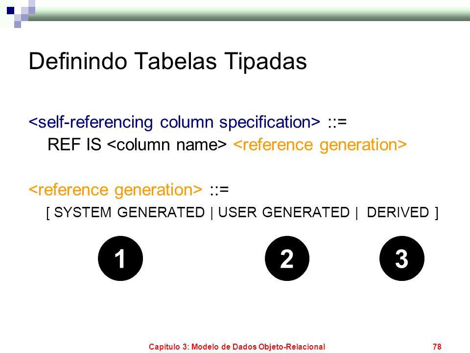 Capítulo 3: Modelo de Dados Objeto-Relacional78 Definindo Tabelas Tipadas ::= REF IS ::= [ SYSTEM GENERATED | USER GENERATED | DERIVED ] 123