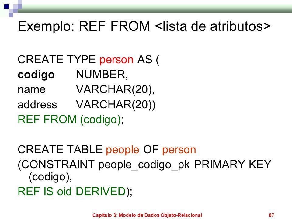 Capítulo 3: Modelo de Dados Objeto-Relacional87 Exemplo: REF FROM CREATE TYPE person AS ( codigo NUMBER, name VARCHAR(20), address VARCHAR(20)) REF FR