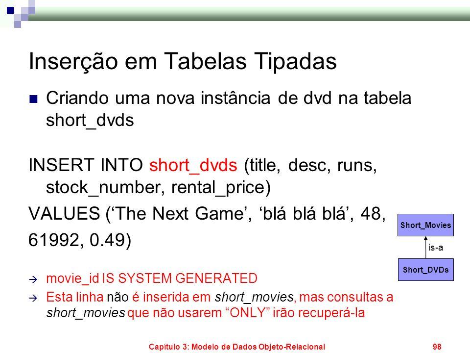 Capítulo 3: Modelo de Dados Objeto-Relacional98 Inserção em Tabelas Tipadas Criando uma nova instância de dvd na tabela short_dvds INSERT INTO short_d