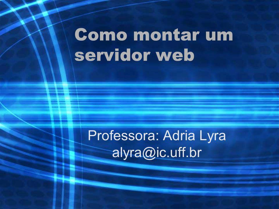 Como montar um servidor web Professora: Adria Lyra alyra@ic.uff.br