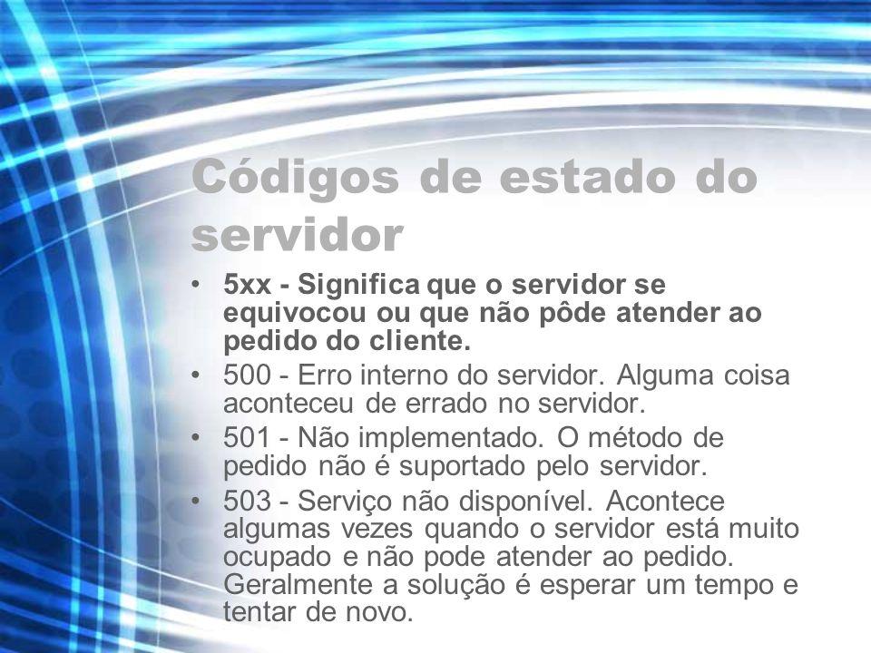 Códigos de estado do servidor 5xx - Significa que o servidor se equivocou ou que não pôde atender ao pedido do cliente. 500 - Erro interno do servidor