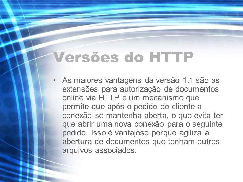 Versões do HTTP As maiores vantagens da versão 1.1 são as extensões para autorização de documentos online via HTTP e um mecanismo que permite que após