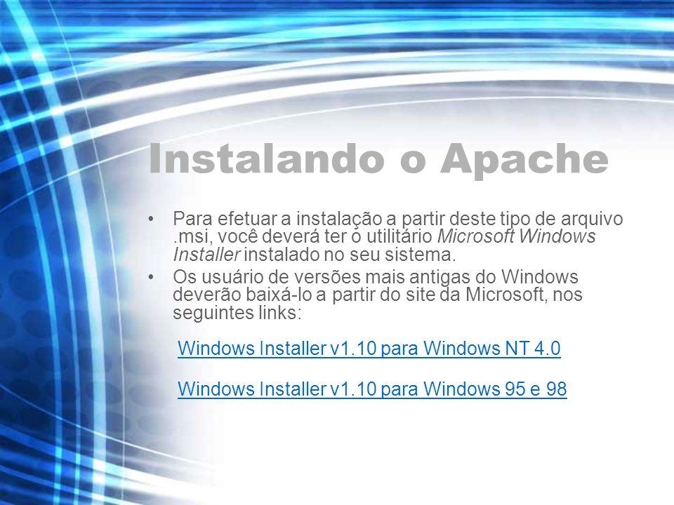 Instalando o Apache Para efetuar a instalação a partir deste tipo de arquivo.msi, você deverá ter o utilitário Microsoft Windows Installer instalado n