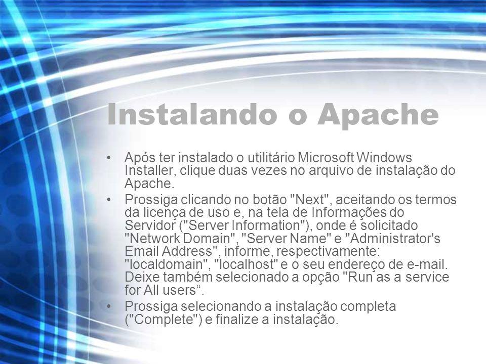 Instalando o Apache Após ter instalado o utilitário Microsoft Windows Installer, clique duas vezes no arquivo de instalação do Apache. Prossiga clican