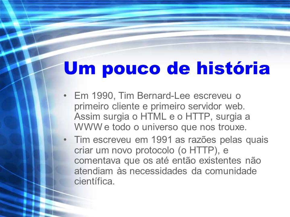 Um pouco de história Em 1990, Tim Bernard-Lee escreveu o primeiro cliente e primeiro servidor web. Assim surgia o HTML e o HTTP, surgia a WWW e todo o