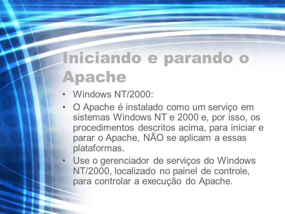 Iniciando e parando o Apache Windows NT/2000: O Apache é instalado como um serviço em sistemas Windows NT e 2000 e, por isso, os procedimentos descrit
