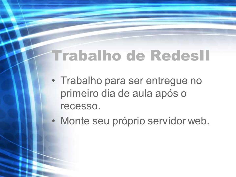 Trabalho de RedesII Trabalho para ser entregue no primeiro dia de aula após o recesso. Monte seu próprio servidor web.