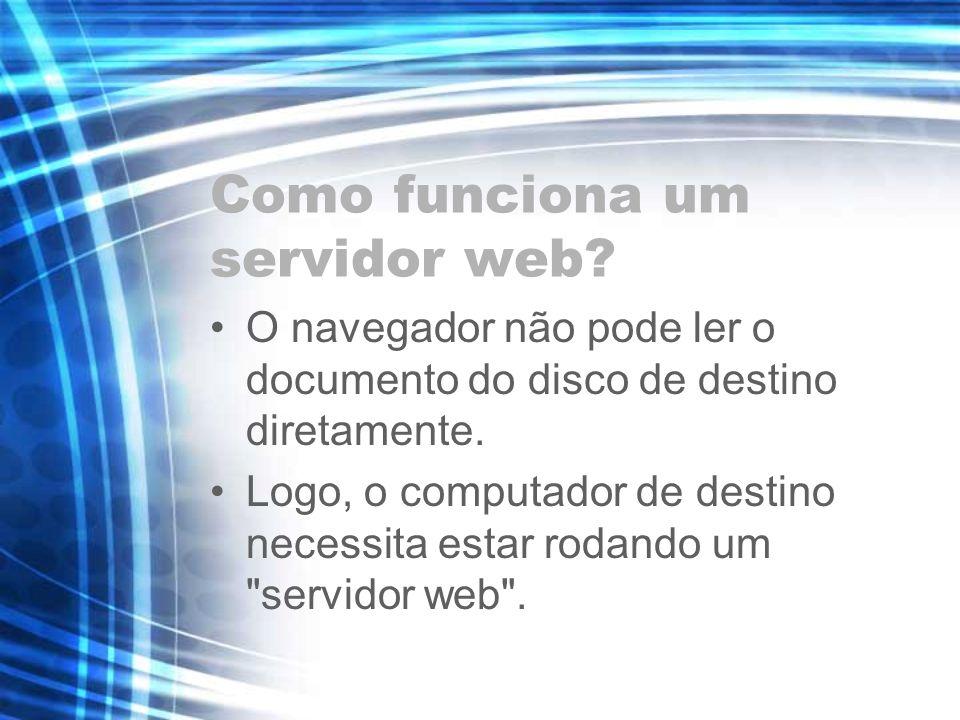 Como funciona um servidor web? O navegador não pode ler o documento do disco de destino diretamente. Logo, o computador de destino necessita estar rod