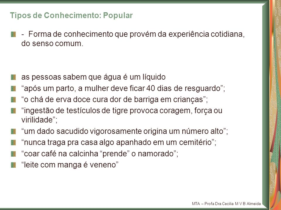 MTA – Profa Dra Cecilia M V B Almeida Tipos de Conhecimento: Popular - Forma de conhecimento que provém da experiência cotidiana, do senso comum. as p