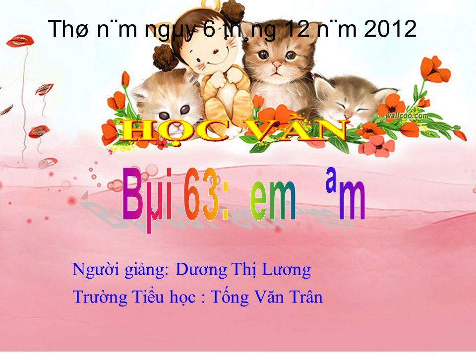 Ngưi ging: Dương Th Lương Trưng Tiu hc : Tng Văn Trân Thø n¨m ngµy 6 th¸ng 12 n¨m 2012