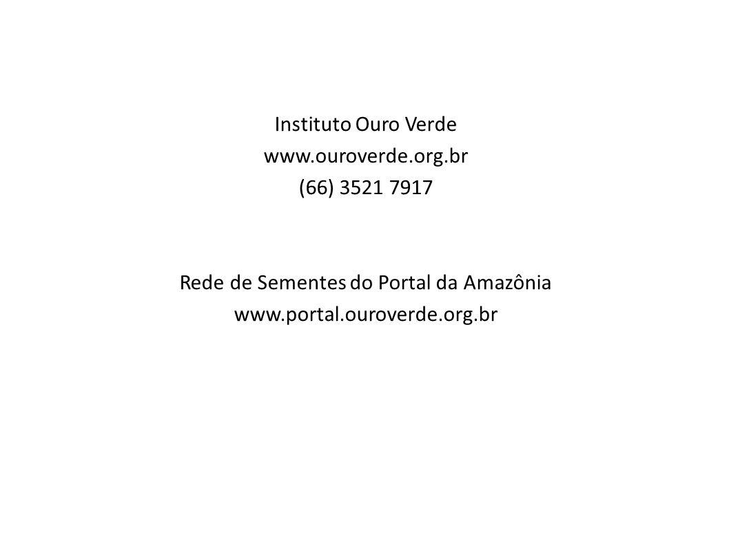 Instituto Ouro Verde www.ouroverde.org.br (66) 3521 7917 Rede de Sementes do Portal da Amazônia www.portal.ouroverde.org.br