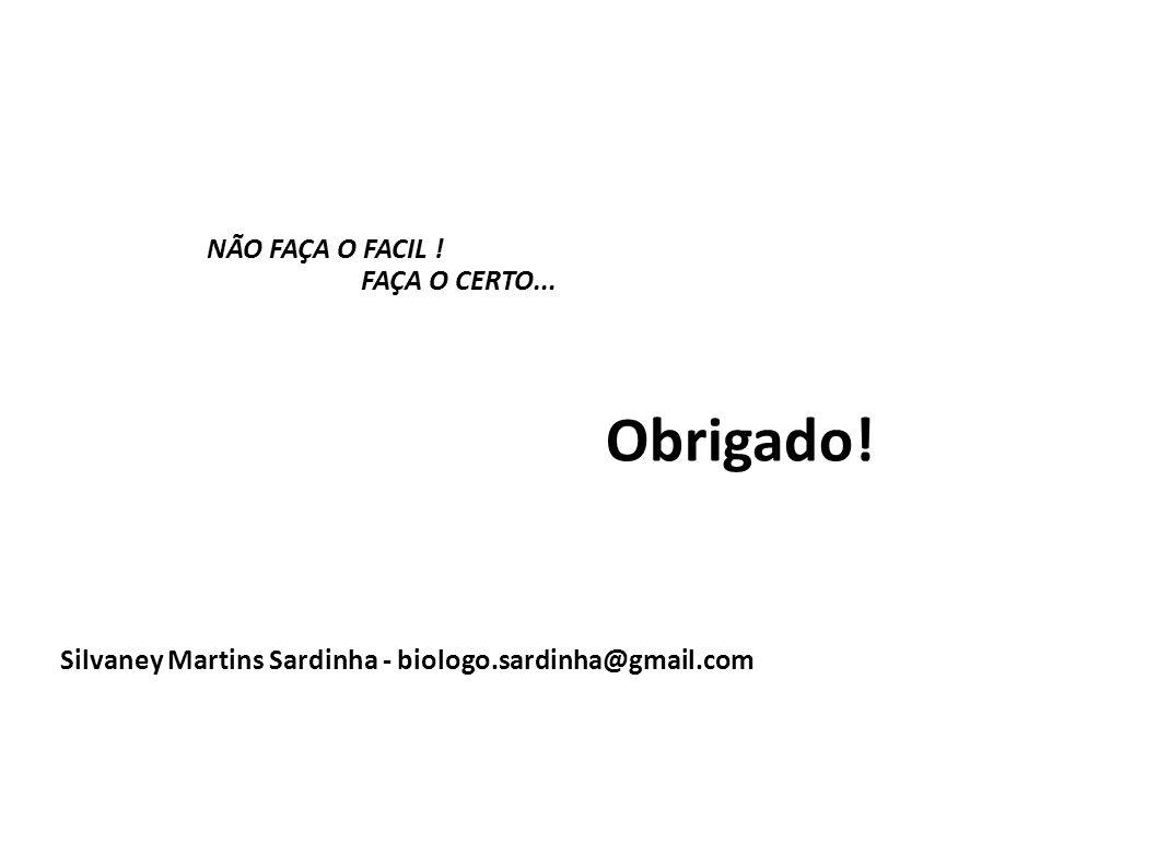 NÃO FAÇA O FACIL ! FAÇA O CERTO... Silvaney Martins Sardinha - biologo.sardinha@gmail.com Obrigado!