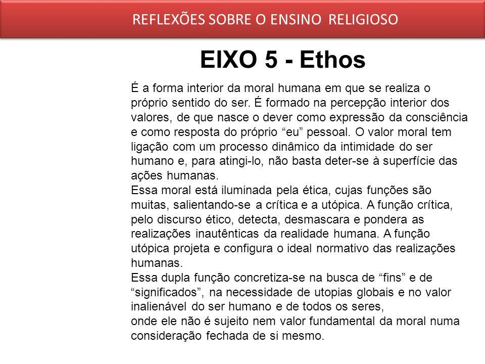 EIXO 5 - Ethos REFLEXÕES SOBRE O ENSINO RELIGIOSO É a forma interior da moral humana em que se realiza o próprio sentido do ser. É formado na percepçã