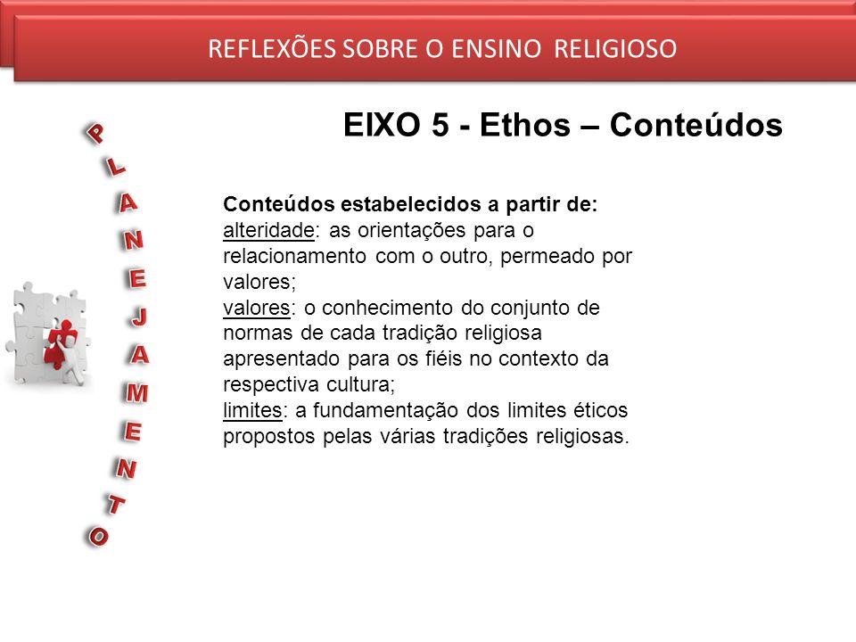 REFLEXÕES SOBRE O ENSINO RELIGIOSO EIXO 5 - Ethos – Conteúdos REFLEXÕES SOBRE O ENSINO RELIGIOSO Conteúdos estabelecidos a partir de: alteridade: as o