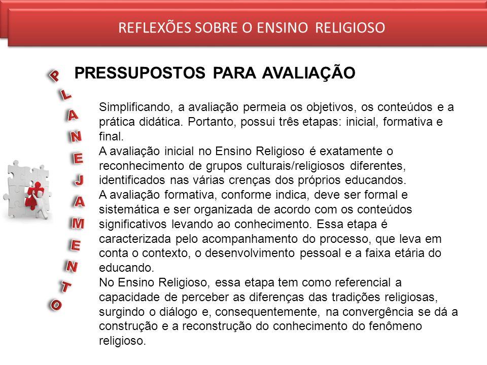 REFLEXÕES SOBRE O ENSINO RELIGIOSO PRESSUPOSTOS PARA AVALIAÇÃO REFLEXÕES SOBRE O ENSINO RELIGIOSO Simplificando, a avaliação permeia os objetivos, os