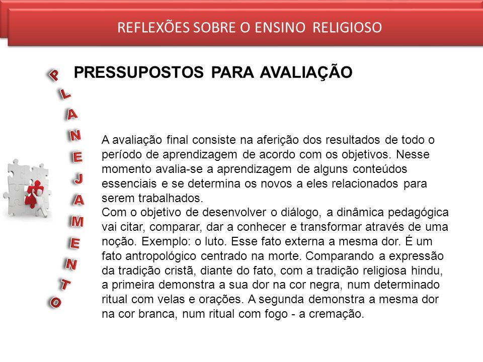 REFLEXÕES SOBRE O ENSINO RELIGIOSO PRESSUPOSTOS PARA AVALIAÇÃO REFLEXÕES SOBRE O ENSINO RELIGIOSO A avaliação final consiste na aferição dos resultado
