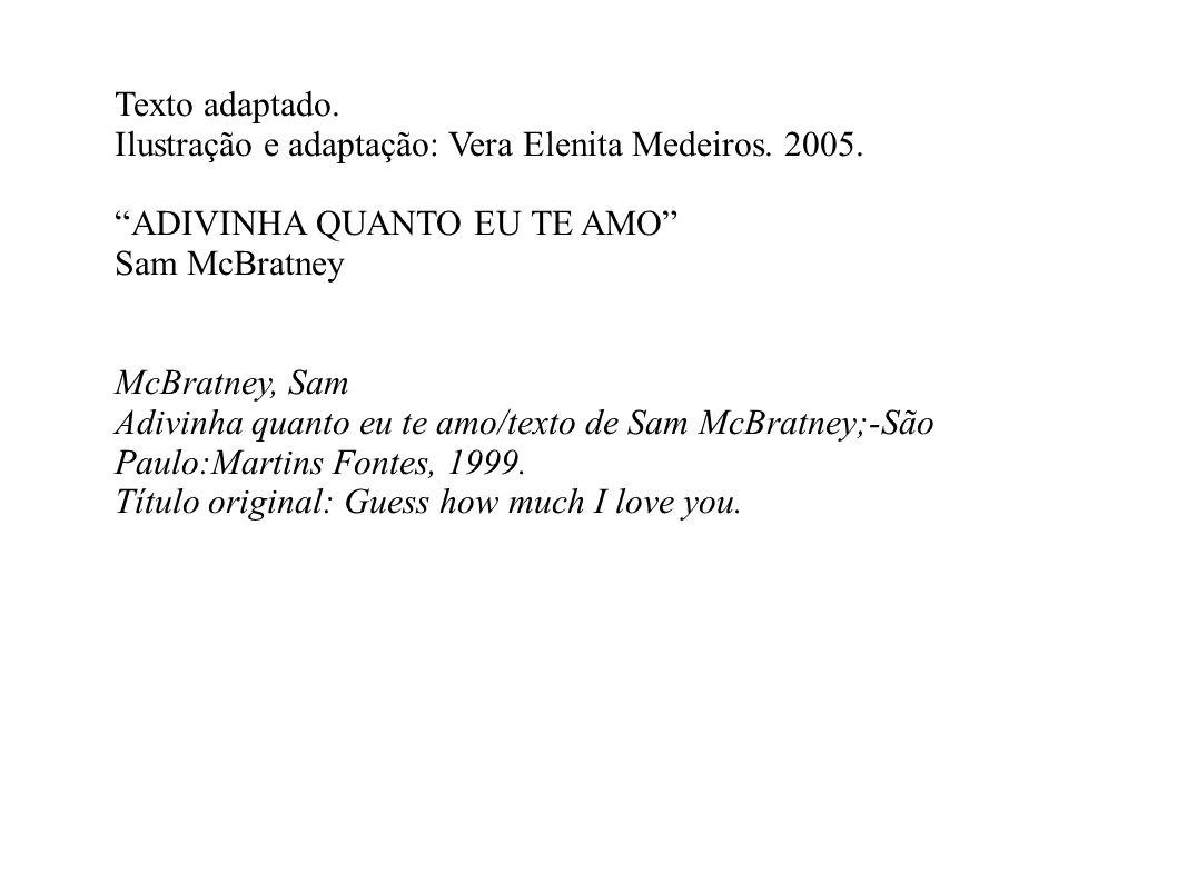Texto adaptado. Ilustração e adaptação: Vera Elenita Medeiros. 2005. ADIVINHA QUANTO EU TE AMO Sam McBratney McBratney, Sam Adivinha quanto eu te amo/
