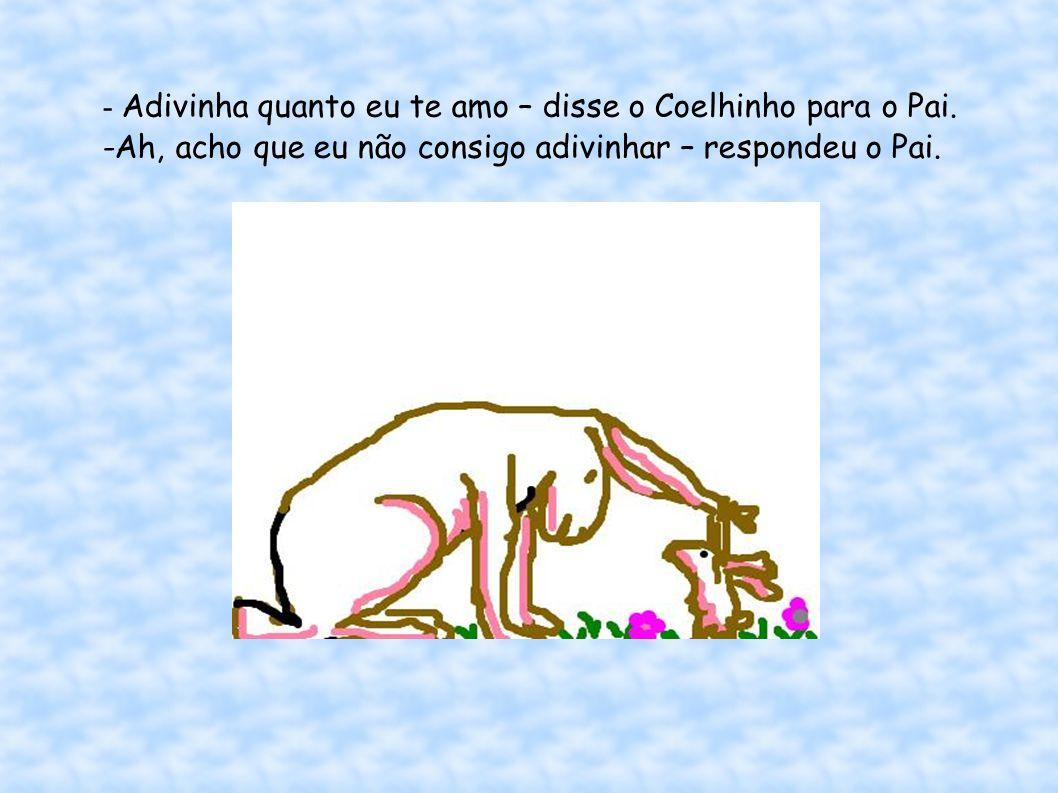 - Adivinha quanto eu te amo – disse o Coelhinho para o Pai. -Ah, acho que eu não consigo adivinhar – respondeu o Pai.