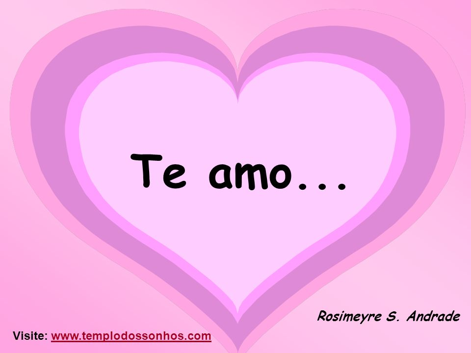 Te amo... Rosimeyre S. Andrade Visite: www.templodossonhos.comwww.templodossonhos.com