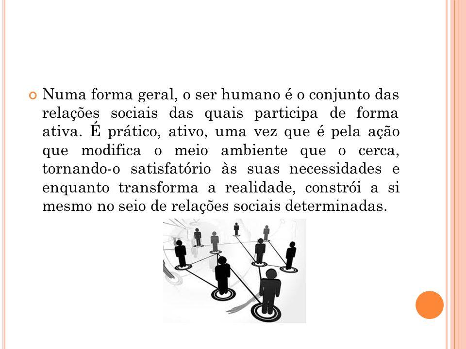 Numa forma geral, o ser humano é o conjunto das relações sociais das quais participa de forma ativa. É prático, ativo, uma vez que é pela ação que mod