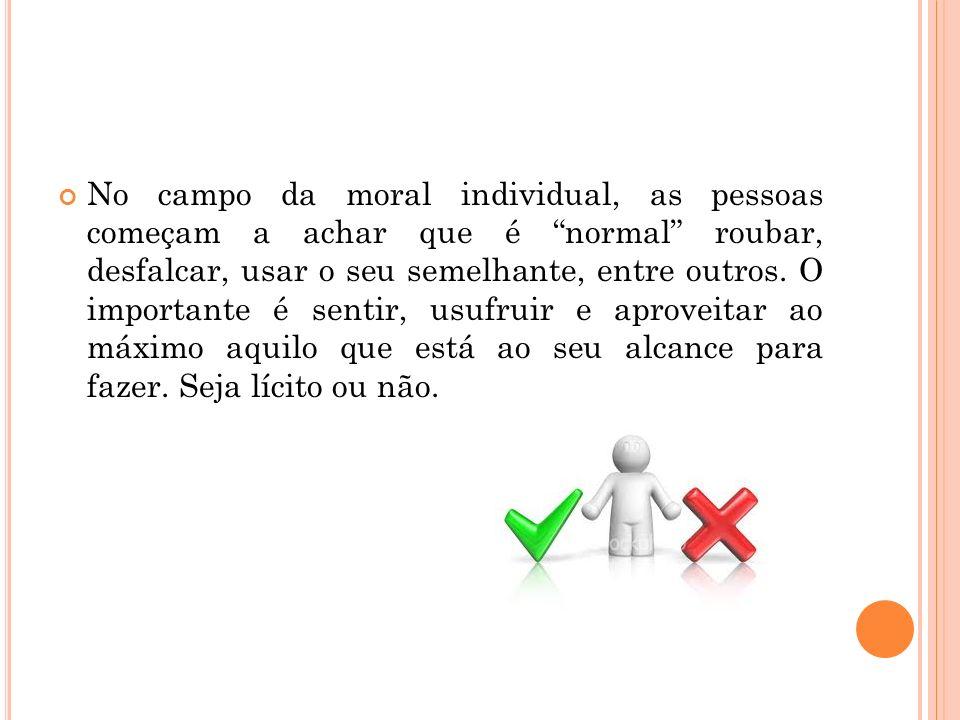 No campo da moral individual, as pessoas começam a achar que é normal roubar, desfalcar, usar o seu semelhante, entre outros. O importante é sentir, u