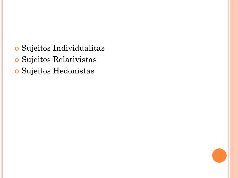 Sujeitos Individualitas Sujeitos Relativistas Sujeitos Hedonistas