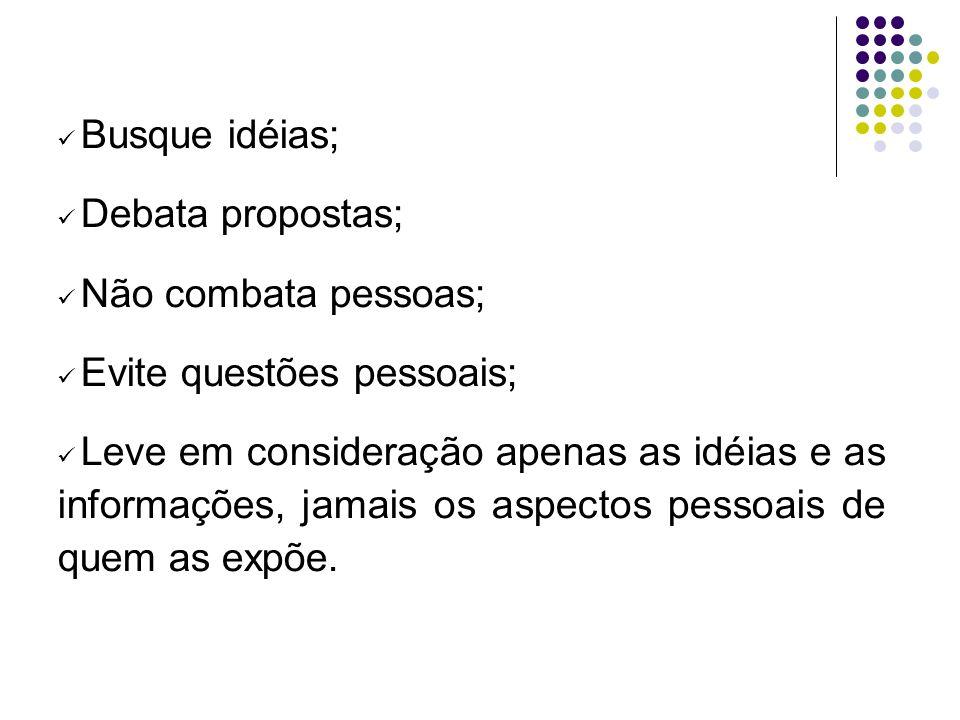 Busque idéias; Debata propostas; Não combata pessoas; Evite questões pessoais; Leve em consideração apenas as idéias e as informações, jamais os aspec