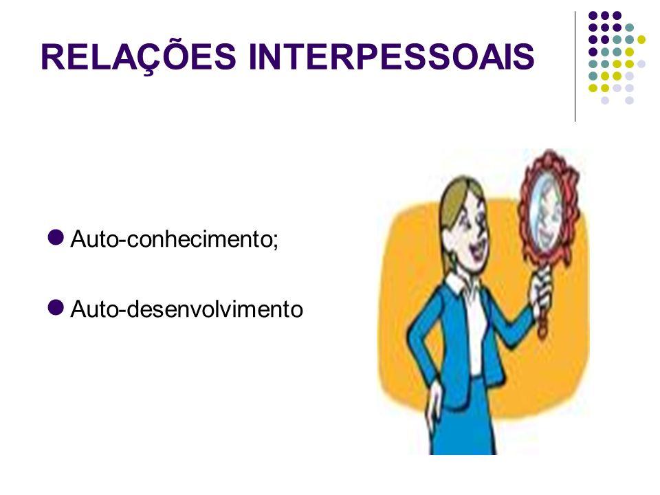 RELAÇÕES INTERPESSOAIS Auto-conhecimento; Auto-desenvolvimento