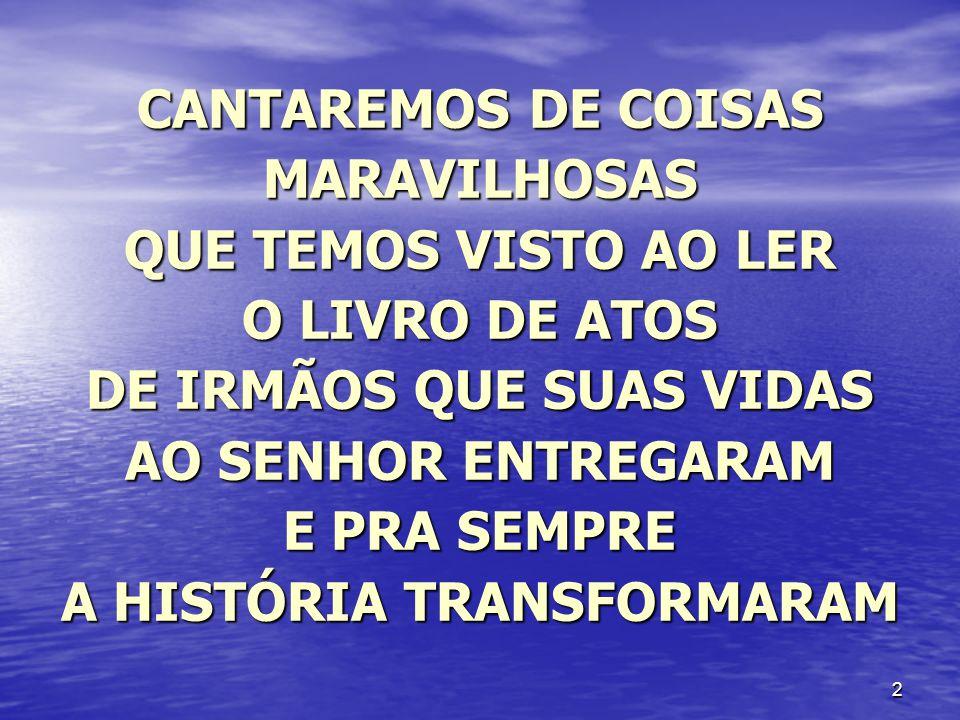 2 CANTAREMOS DE COISAS MARAVILHOSAS QUE TEMOS VISTO AO LER O LIVRO DE ATOS DE IRMÃOS QUE SUAS VIDAS AO SENHOR ENTREGARAM E PRA SEMPRE A HISTÓRIA TRANS