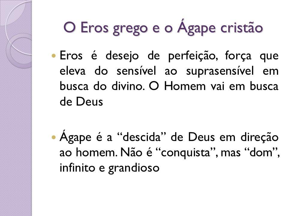 O Eros grego e o Ágape cristão Eros é desejo de perfeição, força que eleva do sensível ao suprasensível em busca do divino. O Homem vai em busca de De