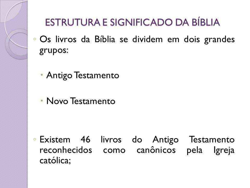 ESTRUTURA E SIGNIFICADO DA BÍBLIA Os livros da Bíblia se dividem em dois grandes grupos: Antigo Testamento Novo Testamento Existem 46 livros do Antigo