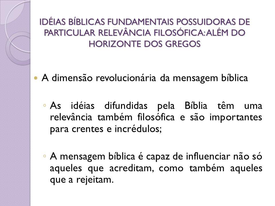 IDÉIAS BÍBLICAS FUNDAMENTAIS POSSUIDORAS DE PARTICULAR RELEVÂNCIA FILOSÓFICA: ALÉM DO HORIZONTE DOS GREGOS A dimensão revolucionária da mensagem bíbli