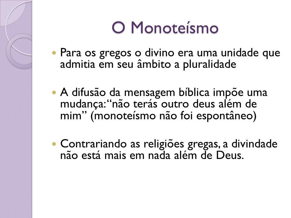O Monoteísmo Para os gregos o divino era uma unidade que admitia em seu âmbito a pluralidade A difusão da mensagem bíblica impõe uma mudança: não terá