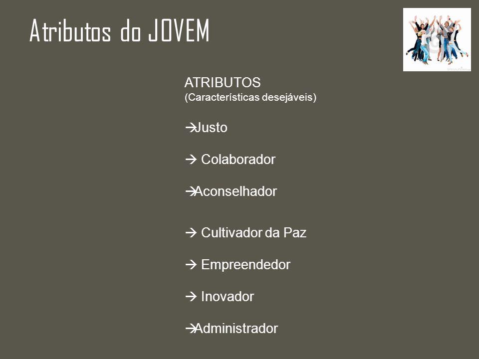 Atributos do JOVEM ATRIBUTOS (Características desejáveis) Justo Colaborador Aconselhador Cultivador da Paz Empreendedor Inovador Administrador