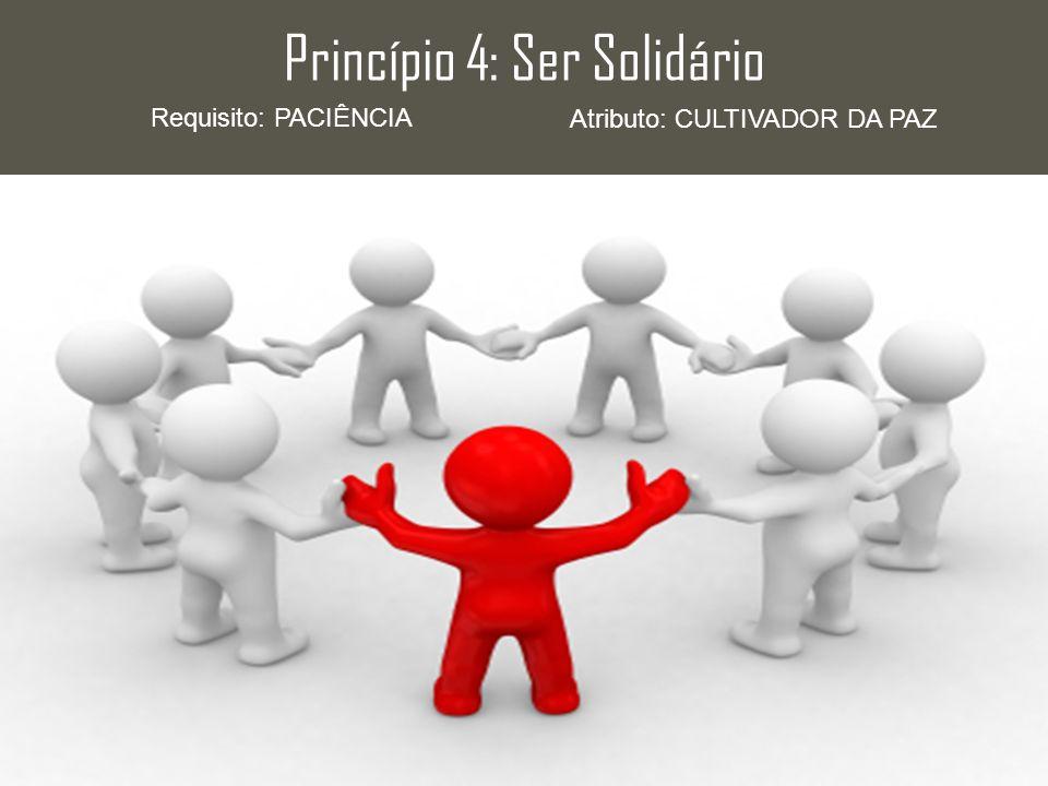 Princípio 4: Ser Solidário Requisito: PACIÊNCIA Atributo: CULTIVADOR DA PAZ