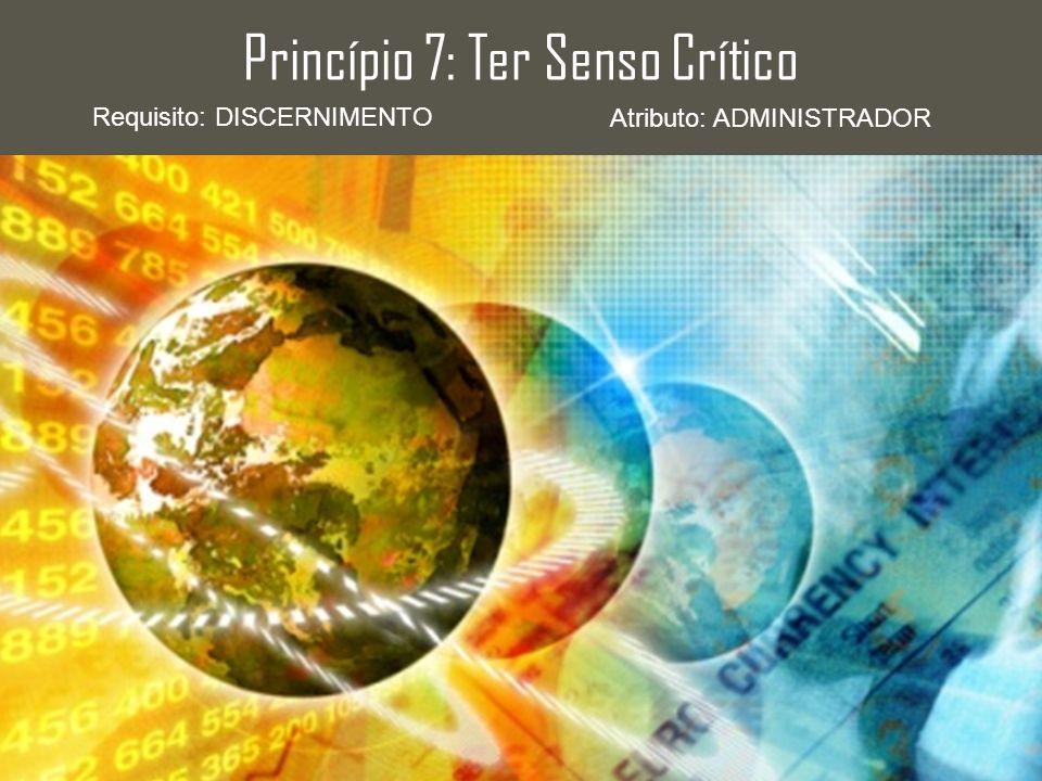 Princípio 7: Ter Senso Crítico Requisito: DISCERNIMENTO Atributo: ADMINISTRADOR