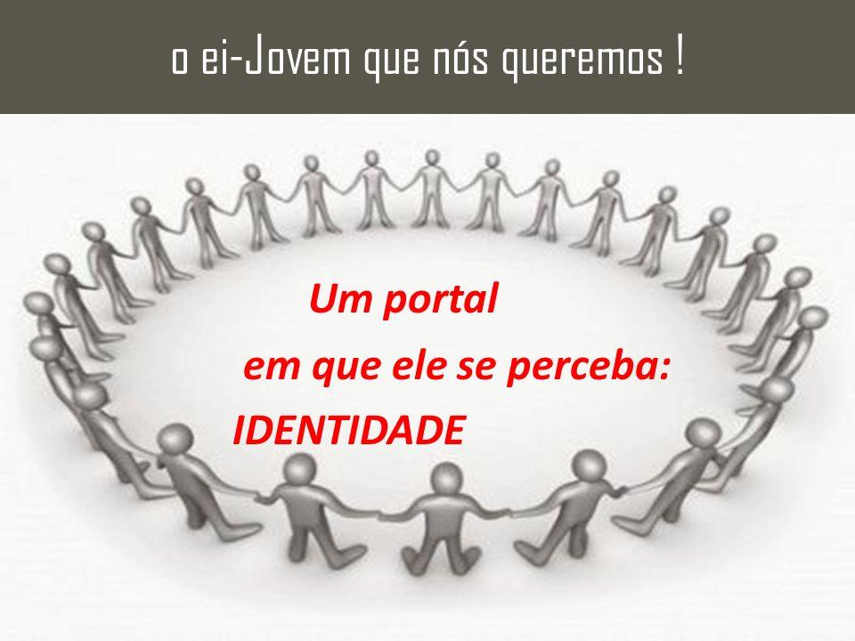 Um portal em que ele se perceba: IDENTIDADE o ei-Jovem que nós queremos !