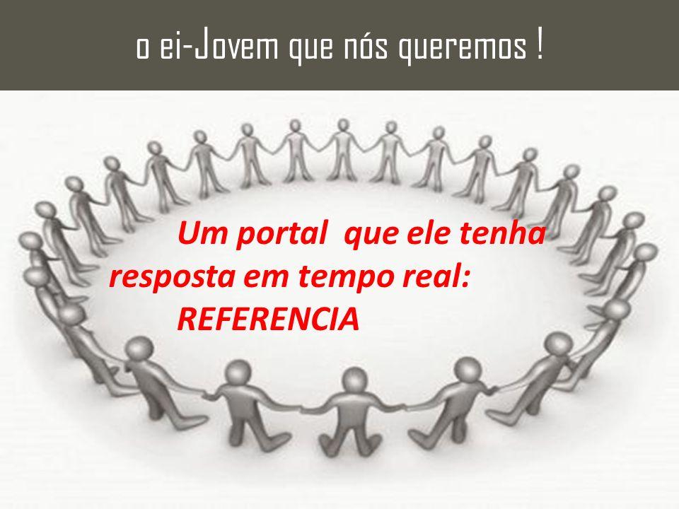 Um portal que ele tenha resposta em tempo real: REFERENCIA o ei-Jovem que nós queremos !