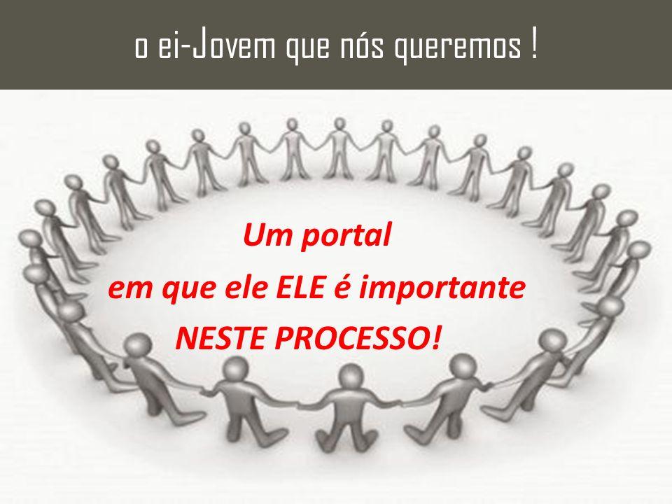 Um portal em que ele ELE é importante NESTE PROCESSO! o ei-Jovem que nós queremos !