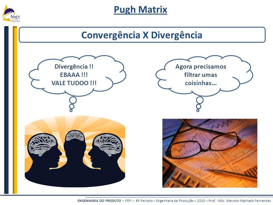 ENGENHARIA DO PRODUTO – FEPI – 8º Período – Engenharia de Produção – 2010 – Prof.: MSc. Marcelo Machado Fernandes Convergência X Divergência Pugh Matr