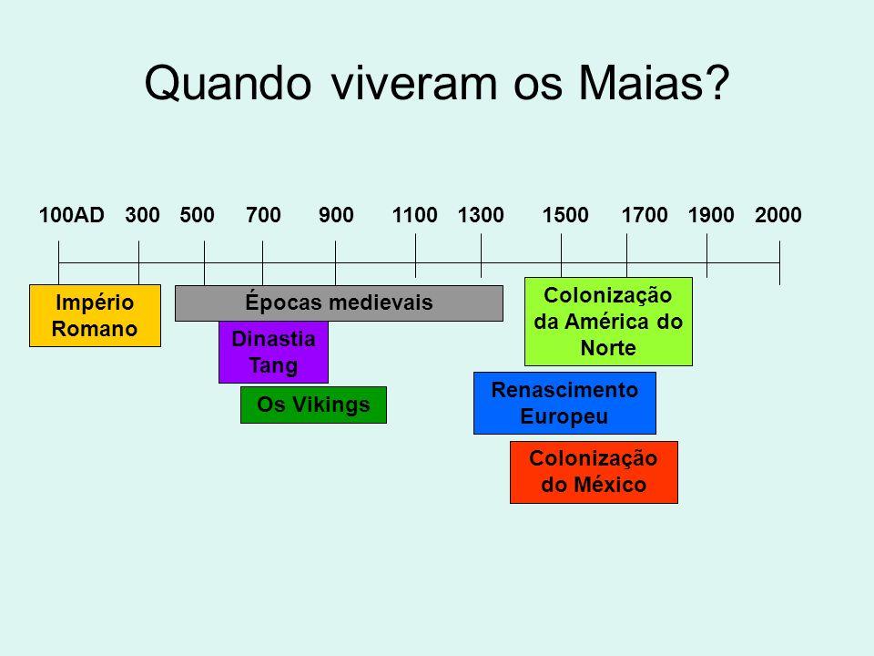 Quando viveram os Maias? 100AD 300 500 700 900 1100 1300 1500 1700 1900 2000 Império Romano Épocas medievais Renascimento Europeu Colonização do Méxic