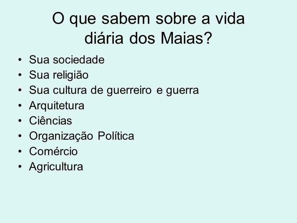 O que sabem sobre a vida diária dos Maias? Sua sociedade Sua religião Sua cultura de guerreiro e guerra Arquitetura Ciências Organização Política Comé