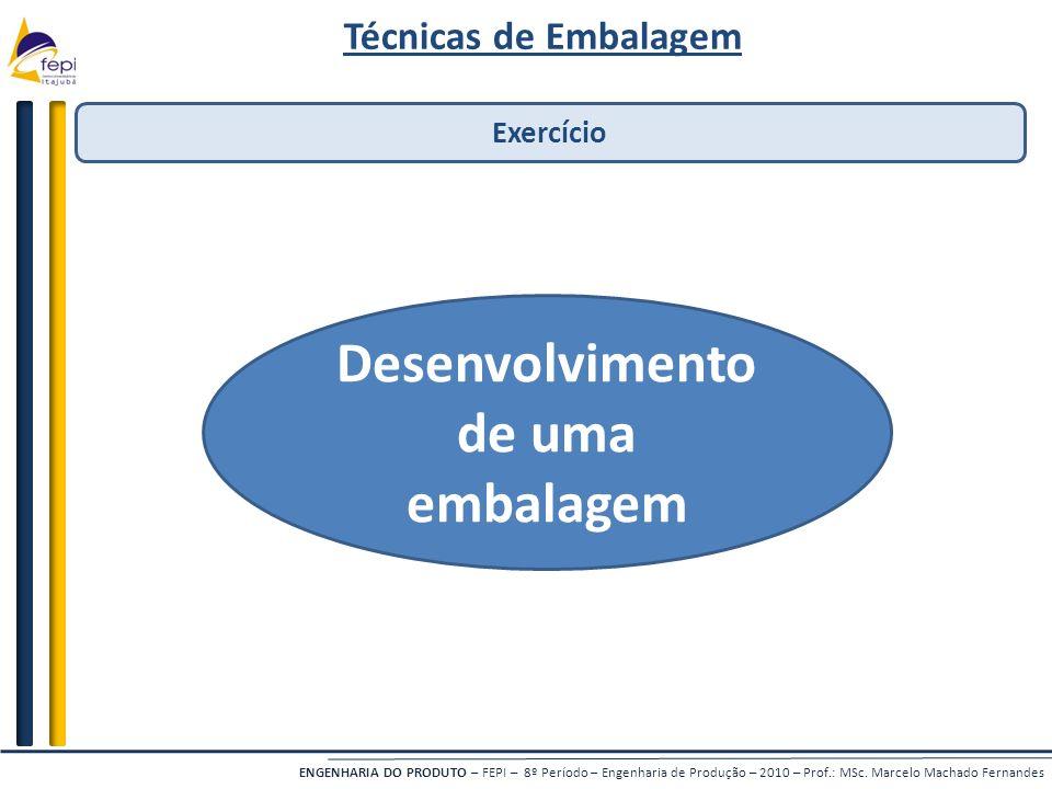 ENGENHARIA DO PRODUTO – FEPI – 8º Período – Engenharia de Produção – 2010 – Prof.: MSc. Marcelo Machado Fernandes Técnicas de Embalagem Exercício Dese
